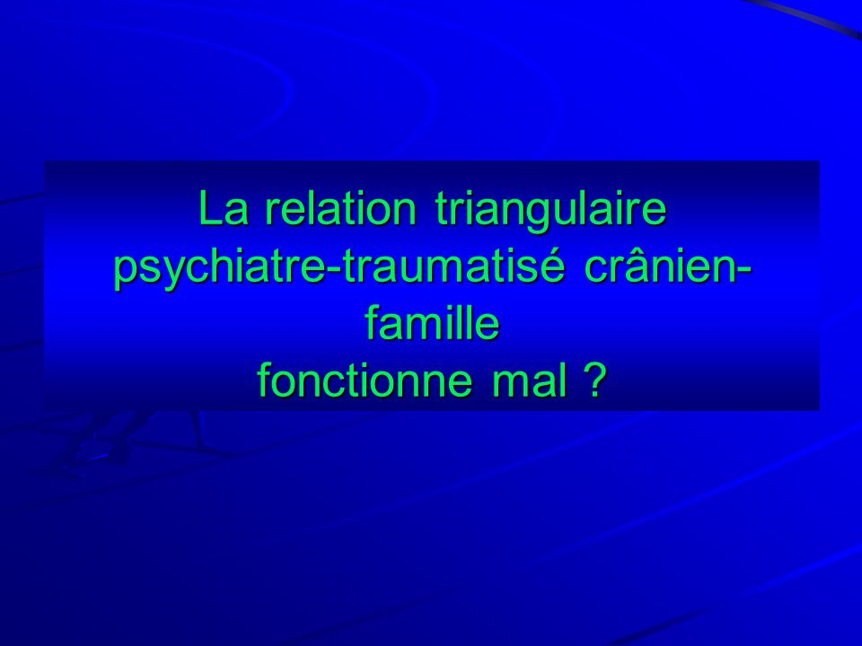 La relation triangulaire psychiatre-traumatisé crânien-famille fonctionne mal