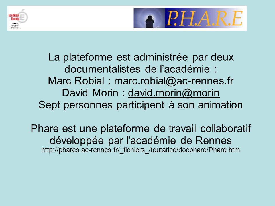 La plateforme est administrée par deux documentalistes de l'académie : Marc Robial : marc.robial@ac-rennes.fr David Morin : david.morin@morin Sept personnes participent à son animation Phare est une plateforme de travail collaboratif développée par l académie de Rennes http://phares.ac-rennes.fr/_fichiers_/toutatice/docphare/Phare.htm