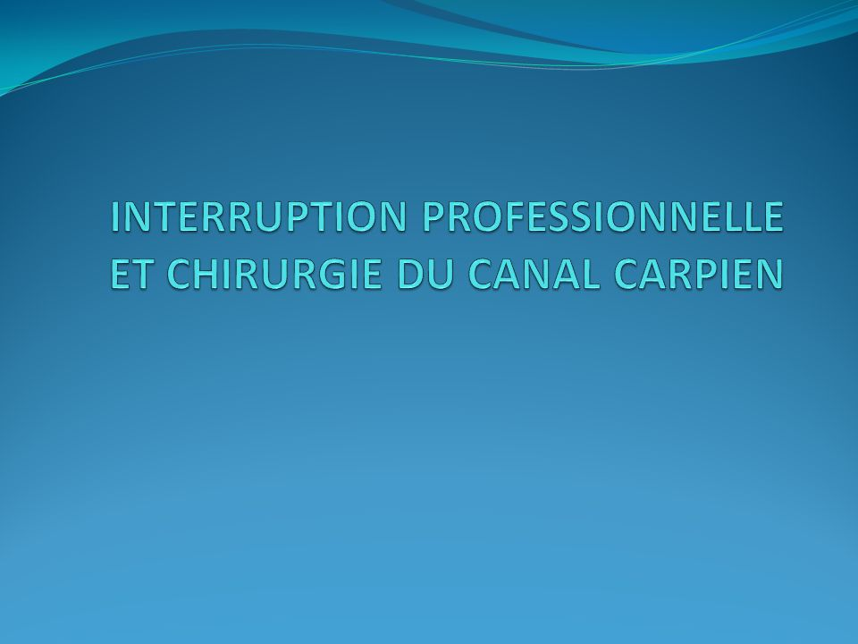 INTERRUPTION PROFESSIONNELLE ET CHIRURGIE DU CANAL CARPIEN