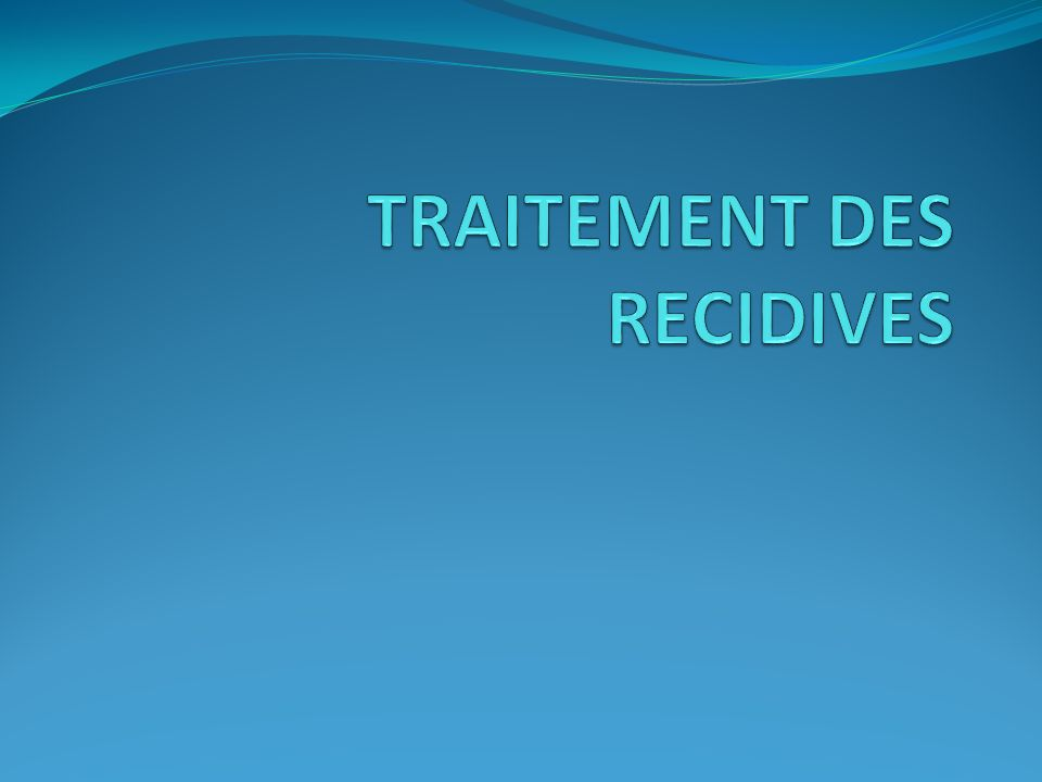 TRAITEMENT DES RECIDIVES