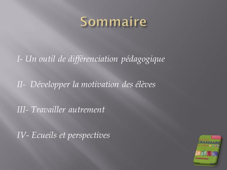Sommaire I- Un outil de différenciation pédagogique II- Développer la motivation des élèves III- Travailler autrement IV- Ecueils et perspectives