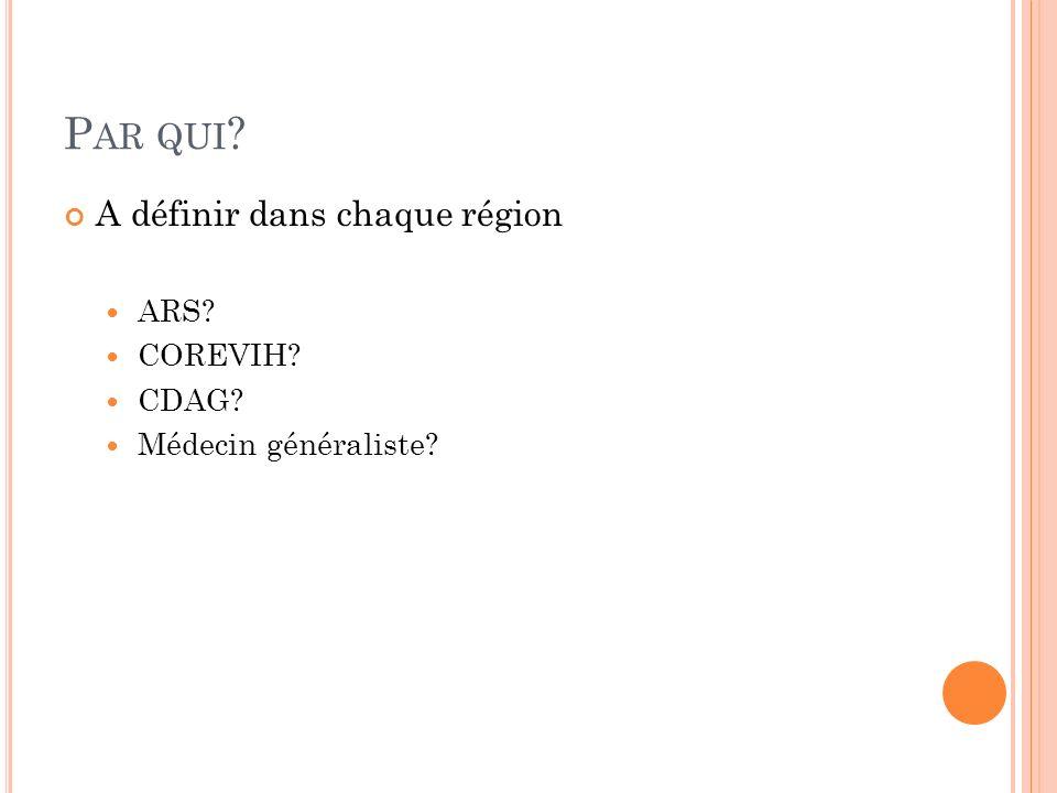 Par qui A définir dans chaque région ARS COREVIH CDAG