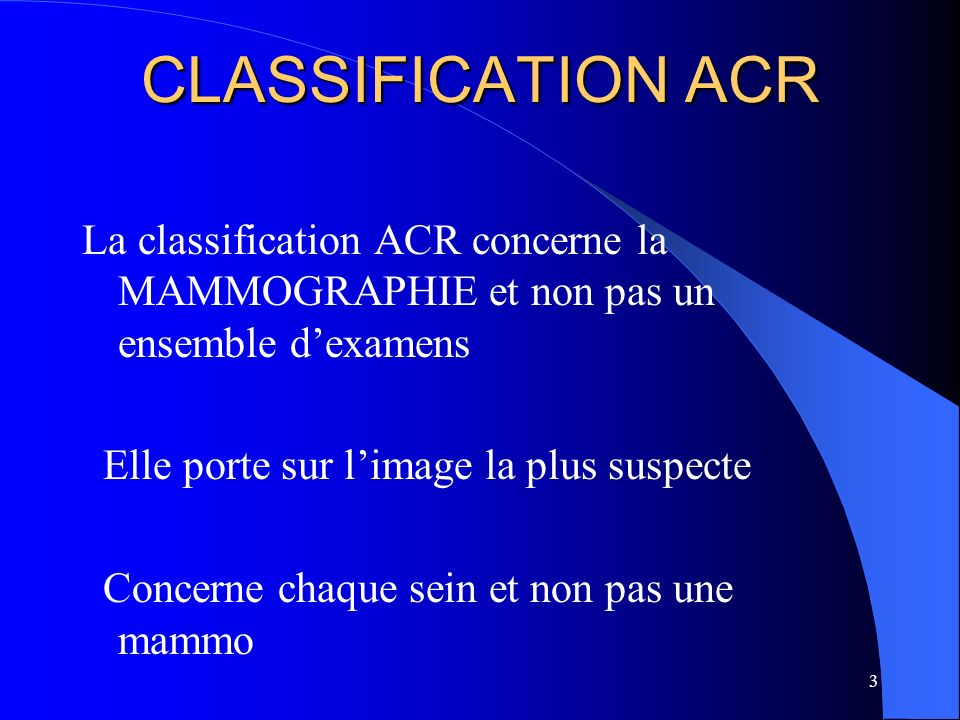 CLASSIFICATION ACR La classification ACR concerne la MAMMOGRAPHIE et non pas un ensemble d'examens.