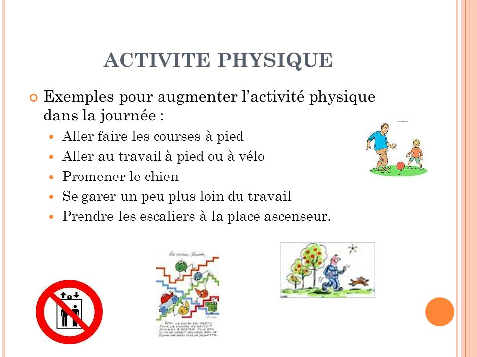 ACTIVITE PHYSIQUE Exemples pour augmenter l'activité physique dans la journée : Aller faire les courses à pied.