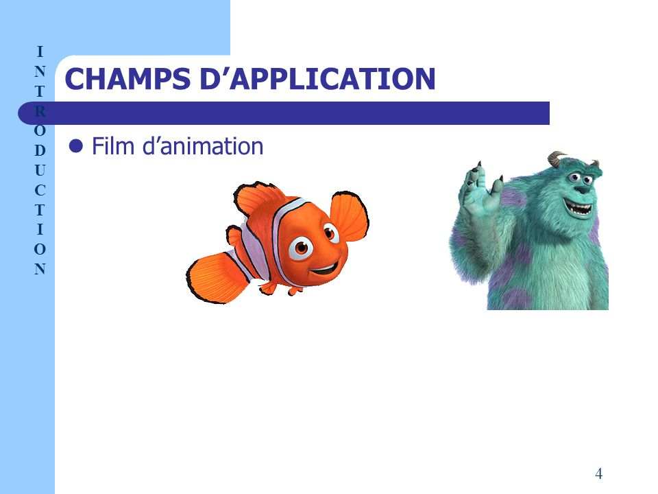 CHAMPS D'APPLICATION Film d'animation I NTRODUCT I ON 4
