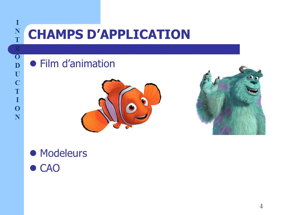 CHAMPS D'APPLICATION Film d'animation Modeleurs CAO I NTRODUCT I ON 4