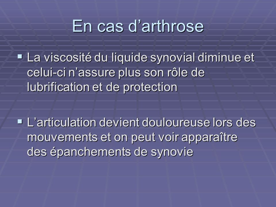 En cas d'arthrose La viscosité du liquide synovial diminue et celui-ci n'assure plus son rôle de lubrification et de protection.