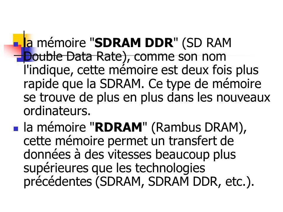 la mémoire SDRAM DDR (SD RAM Double Data Rate), comme son nom l indique, cette mémoire est deux fois plus rapide que la SDRAM. Ce type de mémoire se trouve de plus en plus dans les nouveaux ordinateurs.