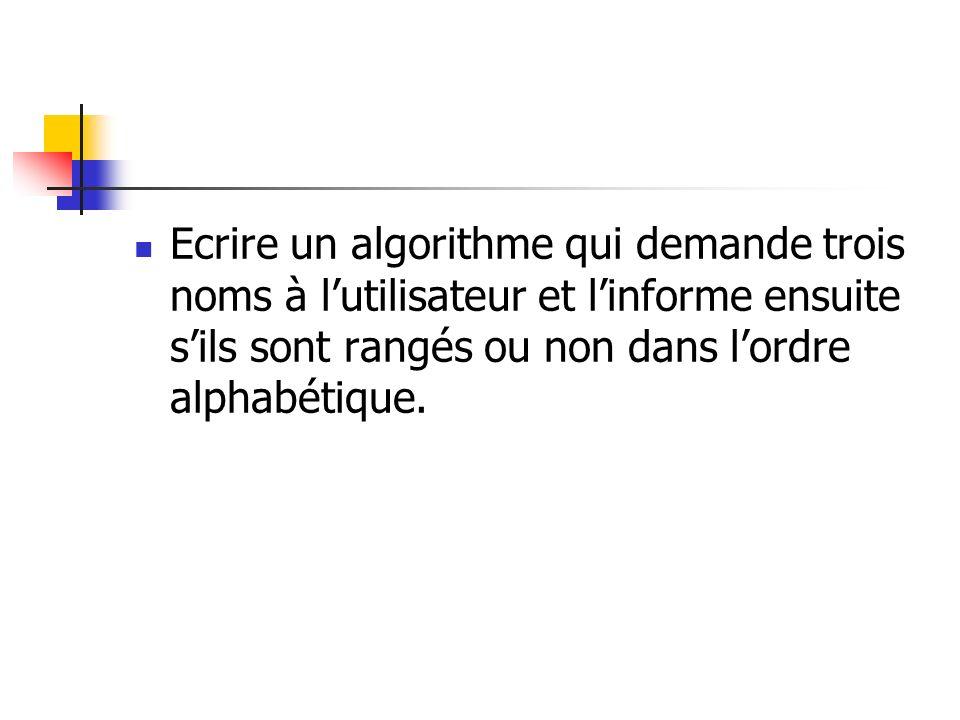 Ecrire un algorithme qui demande trois noms à l'utilisateur et l'informe ensuite s'ils sont rangés ou non dans l'ordre alphabétique.