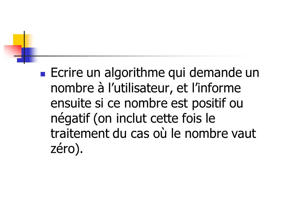 Ecrire un algorithme qui demande un nombre à l'utilisateur, et l'informe ensuite si ce nombre est positif ou négatif (on inclut cette fois le traitement du cas où le nombre vaut zéro).