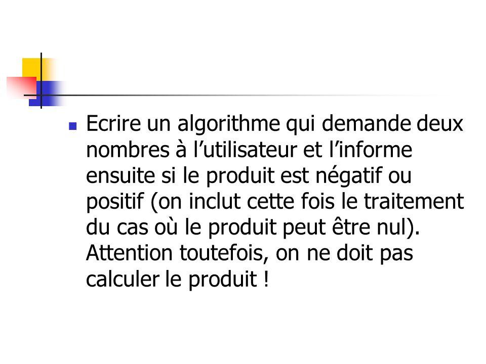 Ecrire un algorithme qui demande deux nombres à l'utilisateur et l'informe ensuite si le produit est négatif ou positif (on inclut cette fois le traitement du cas où le produit peut être nul).