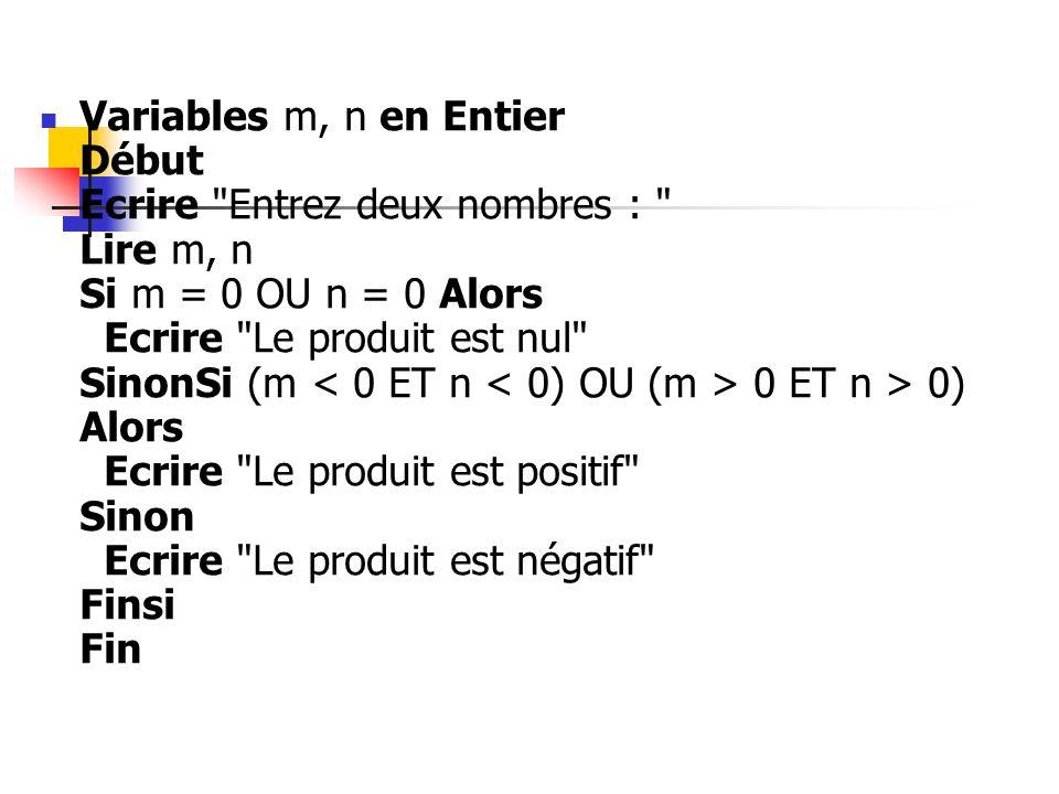 Variables m, n en Entier Début Ecrire Entrez deux nombres : Lire m, n Si m = 0 OU n = 0 Alors Ecrire Le produit est nul SinonSi (m < 0 ET n < 0) OU (m > 0 ET n > 0) Alors Ecrire Le produit est positif Sinon Ecrire Le produit est négatif Finsi Fin