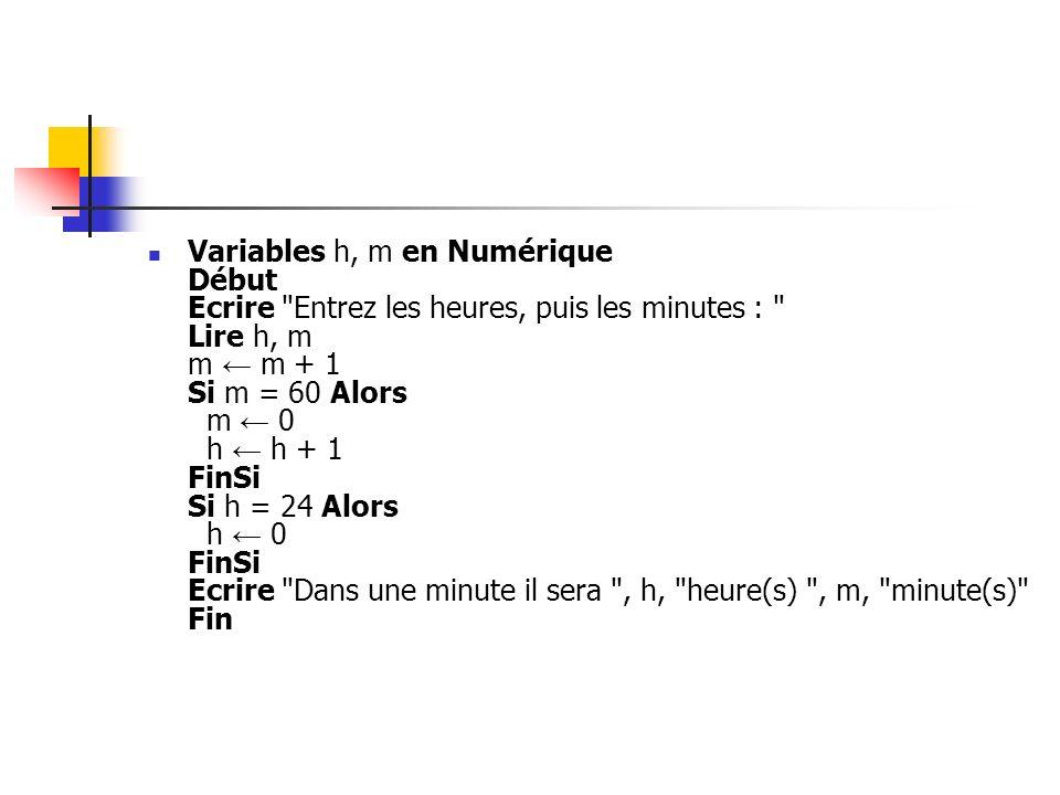 Variables h, m en Numérique Début Ecrire Entrez les heures, puis les minutes : Lire h, m m ← m + 1 Si m = 60 Alors m ← 0 h ← h + 1 FinSi Si h = 24 Alors h ← 0 FinSi Ecrire Dans une minute il sera , h, heure(s) , m, minute(s) Fin