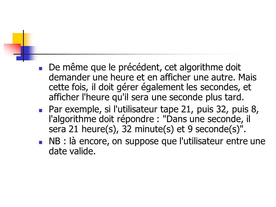 De même que le précédent, cet algorithme doit demander une heure et en afficher une autre. Mais cette fois, il doit gérer également les secondes, et afficher l heure qu il sera une seconde plus tard.