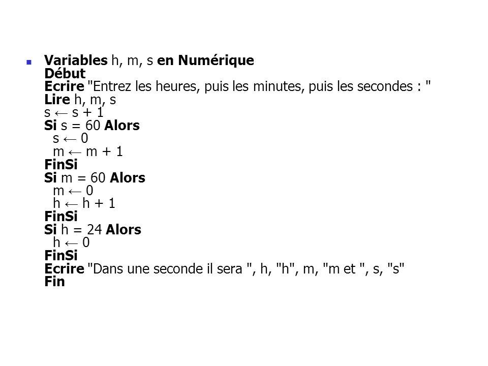 Variables h, m, s en Numérique Début Ecrire Entrez les heures, puis les minutes, puis les secondes : Lire h, m, s s ← s + 1 Si s = 60 Alors s ← 0 m ← m + 1 FinSi Si m = 60 Alors m ← 0 h ← h + 1 FinSi Si h = 24 Alors h ← 0 FinSi Ecrire Dans une seconde il sera , h, h , m, m et , s, s Fin