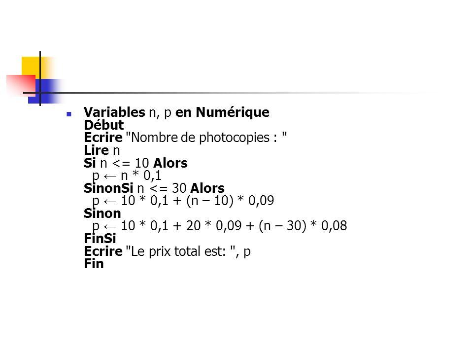 Variables n, p en Numérique Début Ecrire Nombre de photocopies : Lire n Si n <= 10 Alors p ← n * 0,1 SinonSi n <= 30 Alors p ← 10 * 0,1 + (n – 10) * 0,09 Sinon p ← 10 * 0,1 + 20 * 0,09 + (n – 30) * 0,08 FinSi Ecrire Le prix total est: , p Fin