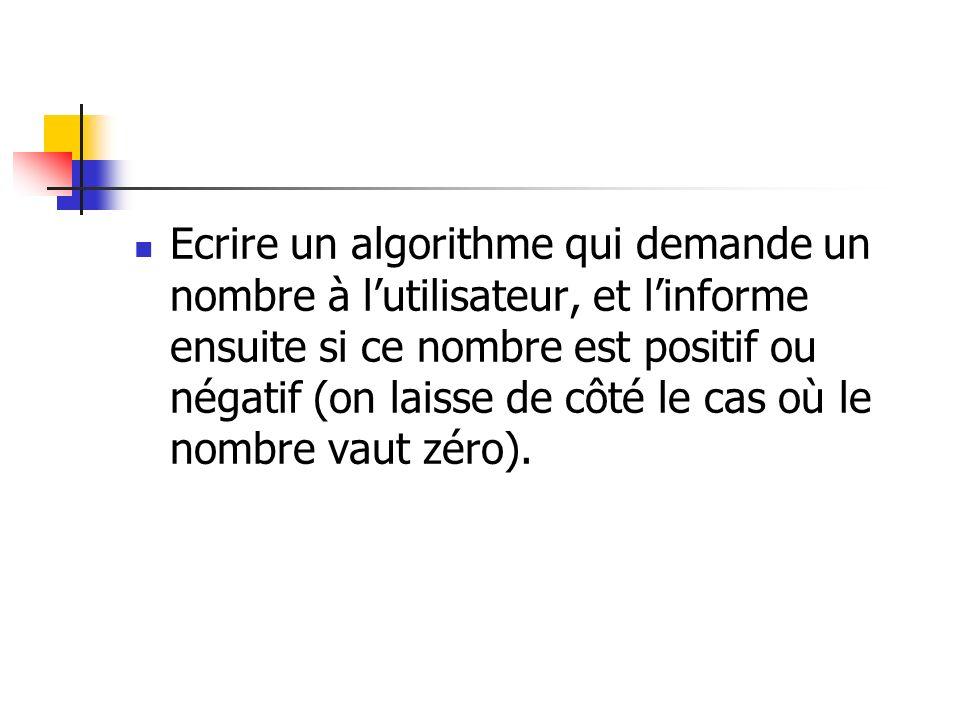 Ecrire un algorithme qui demande un nombre à l'utilisateur, et l'informe ensuite si ce nombre est positif ou négatif (on laisse de côté le cas où le nombre vaut zéro).