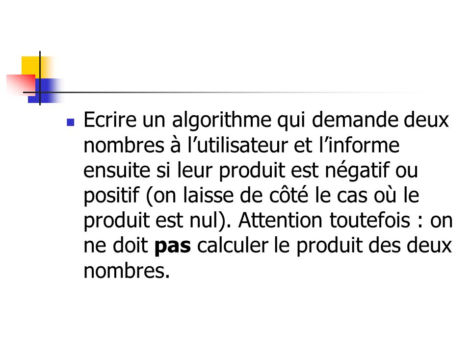 Ecrire un algorithme qui demande deux nombres à l'utilisateur et l'informe ensuite si leur produit est négatif ou positif (on laisse de côté le cas où le produit est nul).