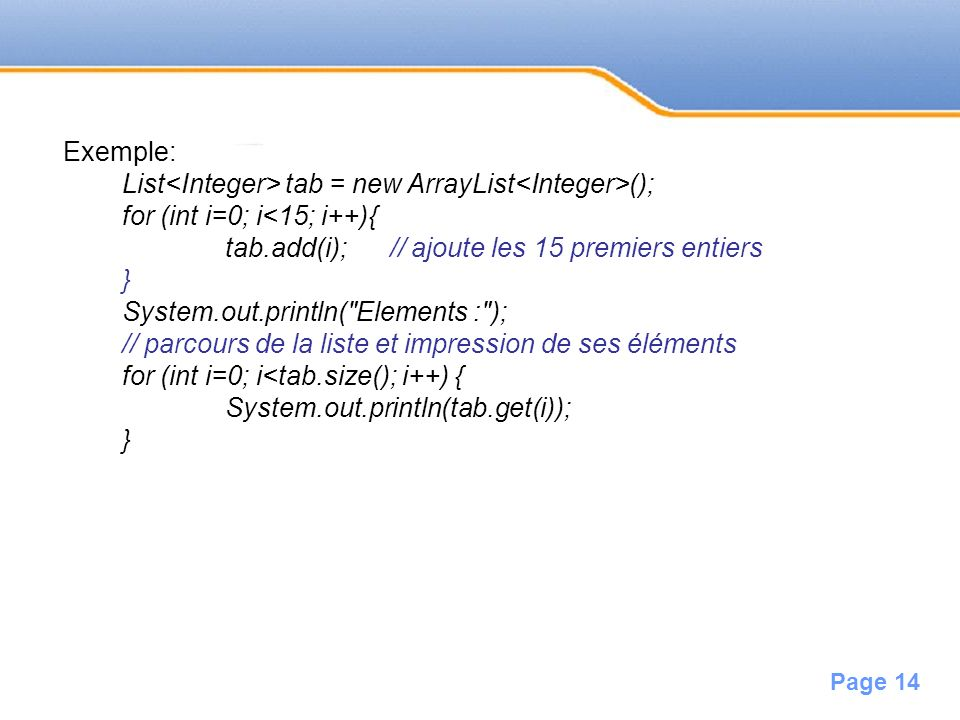 Exemple:List<Integer> tab = new ArrayList<Integer>(); for (int i=0; i<15; i++){ tab.add(i); // ajoute les 15 premiers entiers.