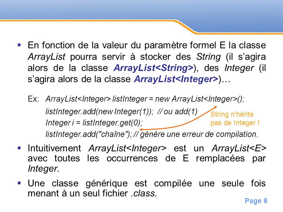 En fonction de la valeur du paramètre formel E la classe ArrayList pourra servir à stocker des String (il s'agira alors de la classe ArrayList<String>), des Integer (il s'agira alors de la classe ArrayList<Integer>)…