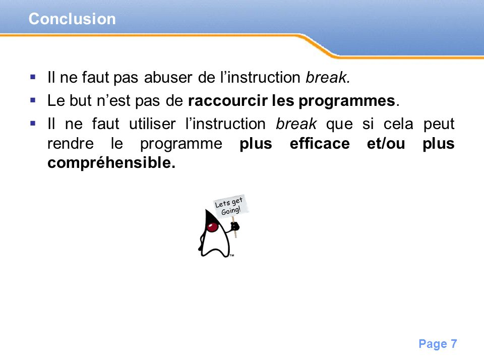 Conclusion Il ne faut pas abuser de l'instruction break. Le but n'est pas de raccourcir les programmes.