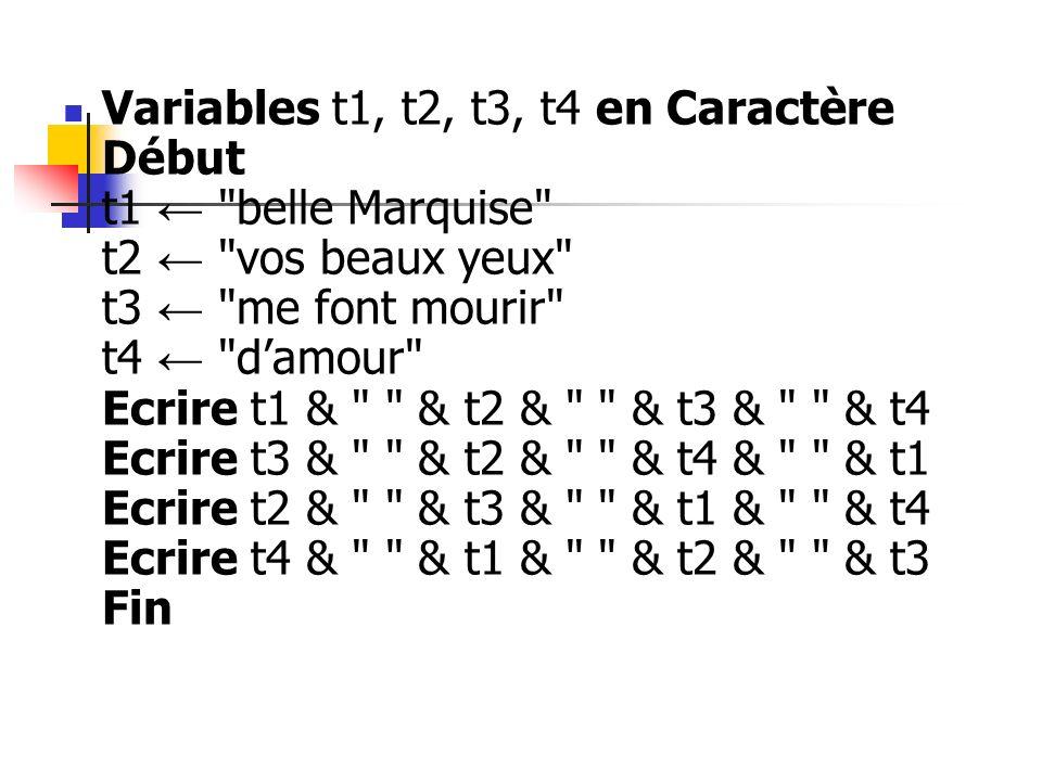 Variables t1, t2, t3, t4 en Caractère Début t1 ← belle Marquise t2 ← vos beaux yeux t3 ← me font mourir t4 ← d'amour Ecrire t1 & & t2 & & t3 & & t4 Ecrire t3 & & t2 & & t4 & & t1 Ecrire t2 & & t3 & & t1 & & t4 Ecrire t4 & & t1 & & t2 & & t3 Fin