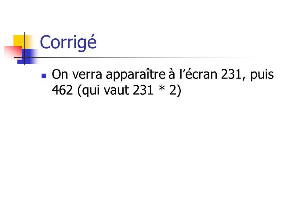 Corrigé On verra apparaître à l'écran 231, puis 462 (qui vaut 231 * 2)