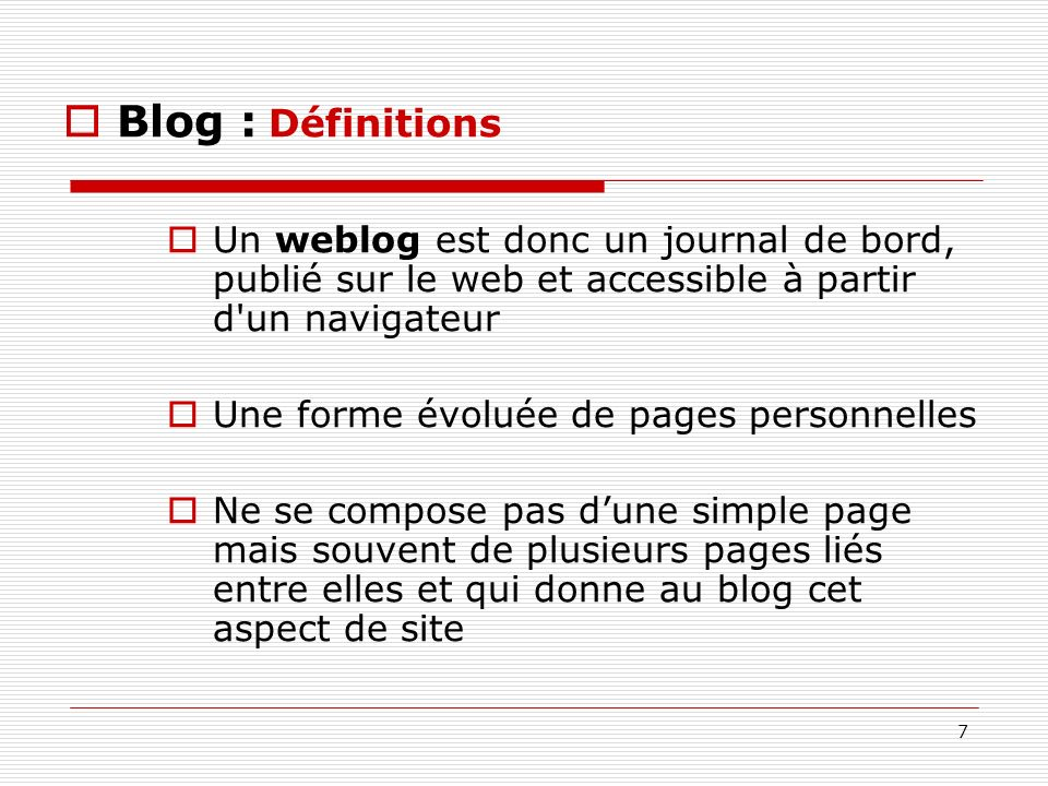Blog : Définitions Un weblog est donc un journal de bord, publié sur le web et accessible à partir d un navigateur.