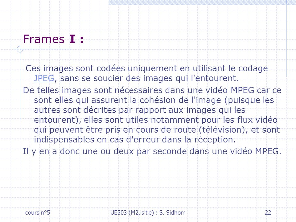 Frames I : Ces images sont codées uniquement en utilisant le codage JPEG, sans se soucier des images qui l entourent.