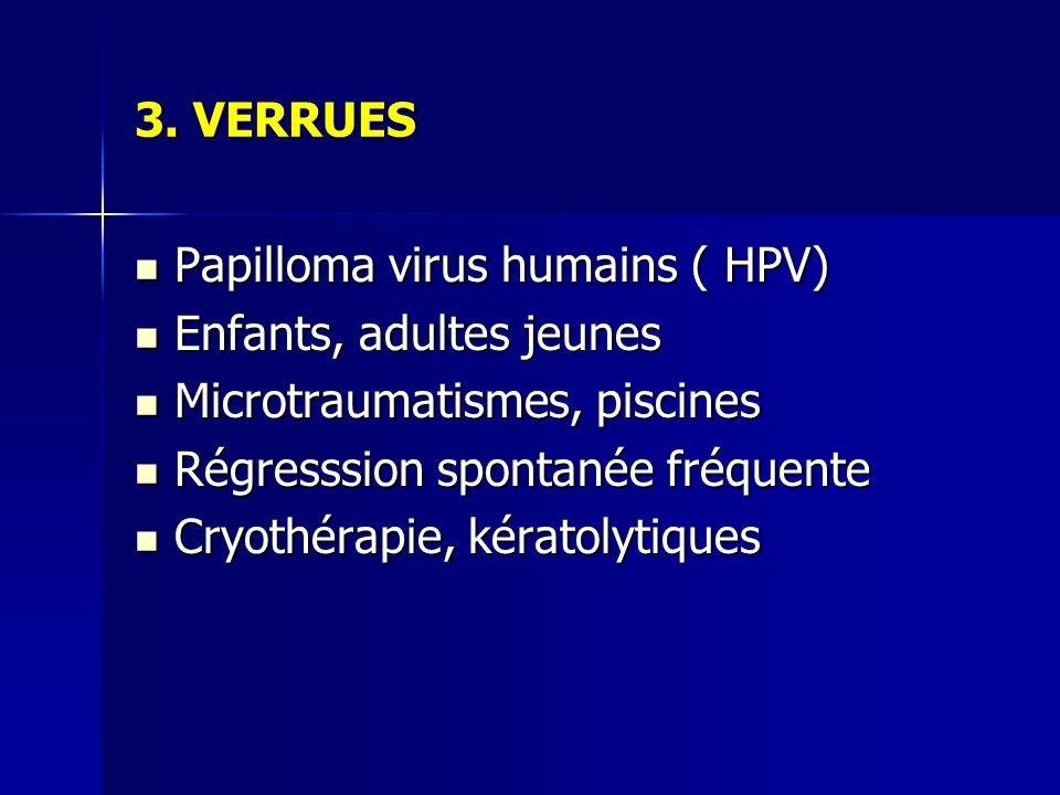 3. VERRUES Papilloma virus humains ( HPV) Enfants, adultes jeunes. Microtraumatismes, piscines. Régresssion spontanée fréquente.