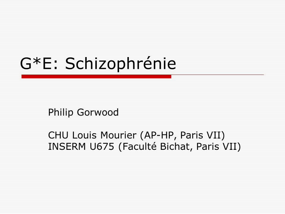 G*E: Schizophrénie Philip Gorwood CHU Louis Mourier (AP-HP, Paris VII)