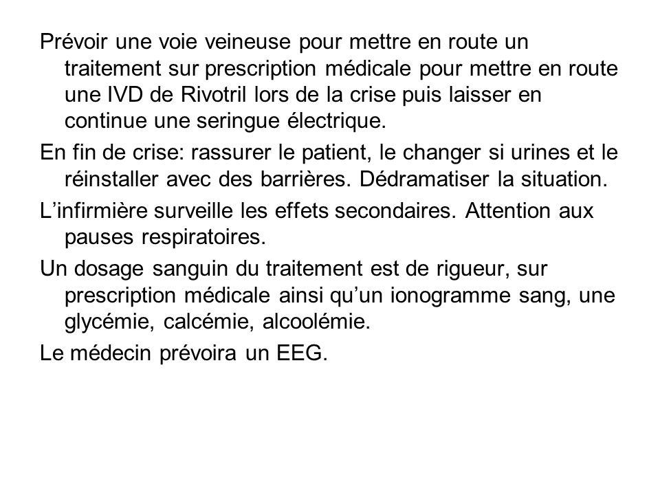 Prévoir une voie veineuse pour mettre en route un traitement sur prescription médicale pour mettre en route une IVD de Rivotril lors de la crise puis laisser en continue une seringue électrique.