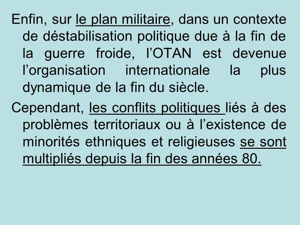 Enfin, sur le plan militaire, dans un contexte de déstabilisation politique due à la fin de la guerre froide, l'OTAN est devenue l'organisation internationale la plus dynamique de la fin du siècle.
