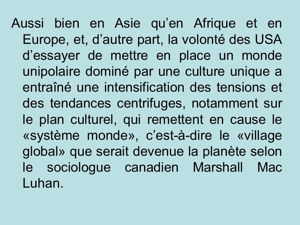 Aussi bien en Asie qu'en Afrique et en Europe, et, d'autre part, la volonté des USA d'essayer de mettre en place un monde unipolaire dominé par une culture unique a entraîné une intensification des tensions et des tendances centrifuges, notamment sur le plan culturel, qui remettent en cause le «système monde», c'est-à-dire le «village global» que serait devenue la planète selon le sociologue canadien Marshall Mac Luhan.