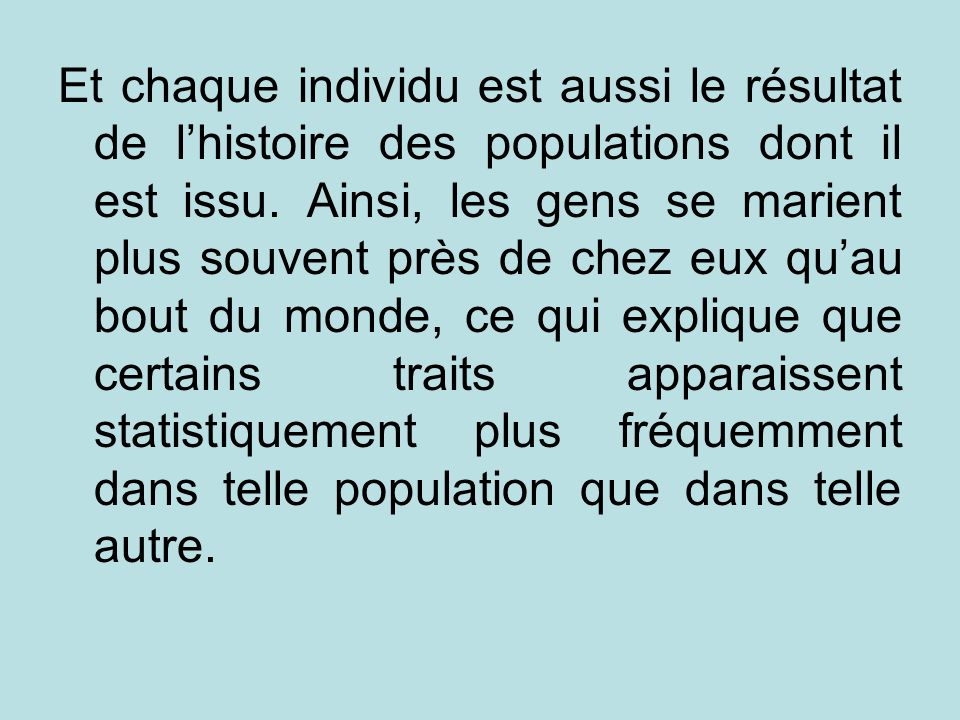Et chaque individu est aussi le résultat de l'histoire des populations dont il est issu.