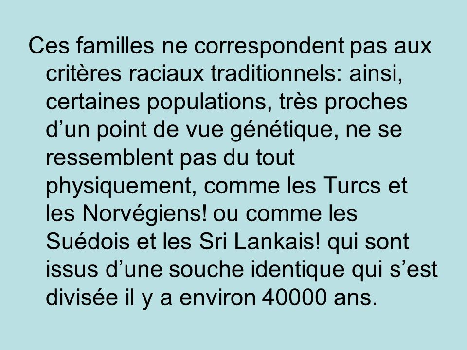 Ces familles ne correspondent pas aux critères raciaux traditionnels: ainsi, certaines populations, très proches d'un point de vue génétique, ne se ressemblent pas du tout physiquement, comme les Turcs et les Norvégiens.