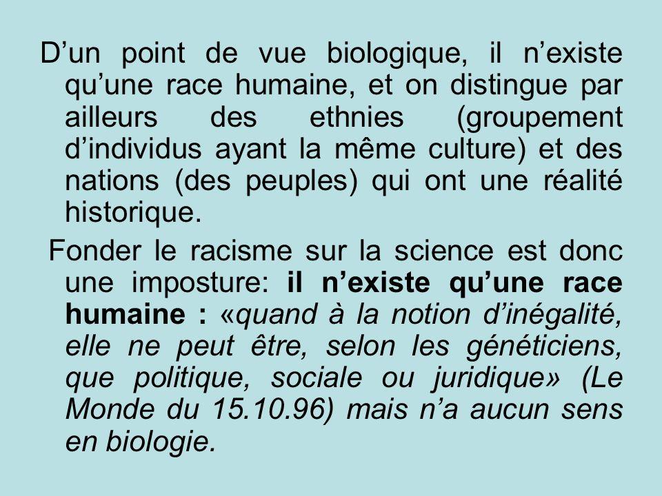 D'un point de vue biologique, il n'existe qu'une race humaine, et on distingue par ailleurs des ethnies (groupement d'individus ayant la même culture) et des nations (des peuples) qui ont une réalité historique.