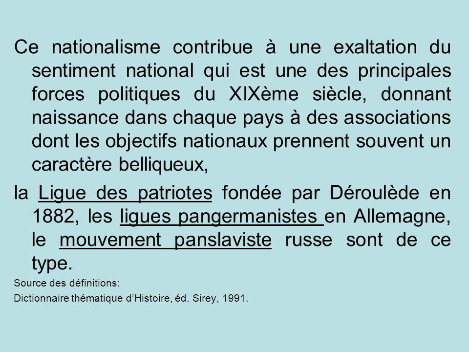 Ce nationalisme contribue à une exaltation du sentiment national qui est une des principales forces politiques du XIXème siècle, donnant naissance dans chaque pays à des associations dont les objectifs nationaux prennent souvent un caractère belliqueux,