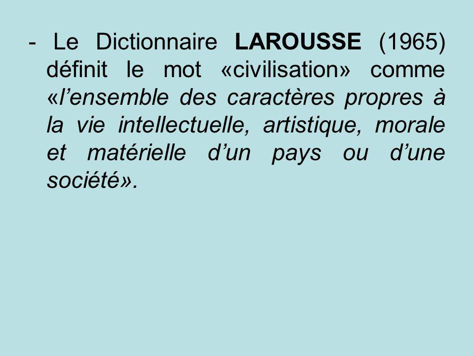 - Le Dictionnaire LAROUSSE (1965) définit le mot «civilisation» comme «l'ensemble des caractères propres à la vie intellectuelle, artistique, morale et matérielle d'un pays ou d'une société».
