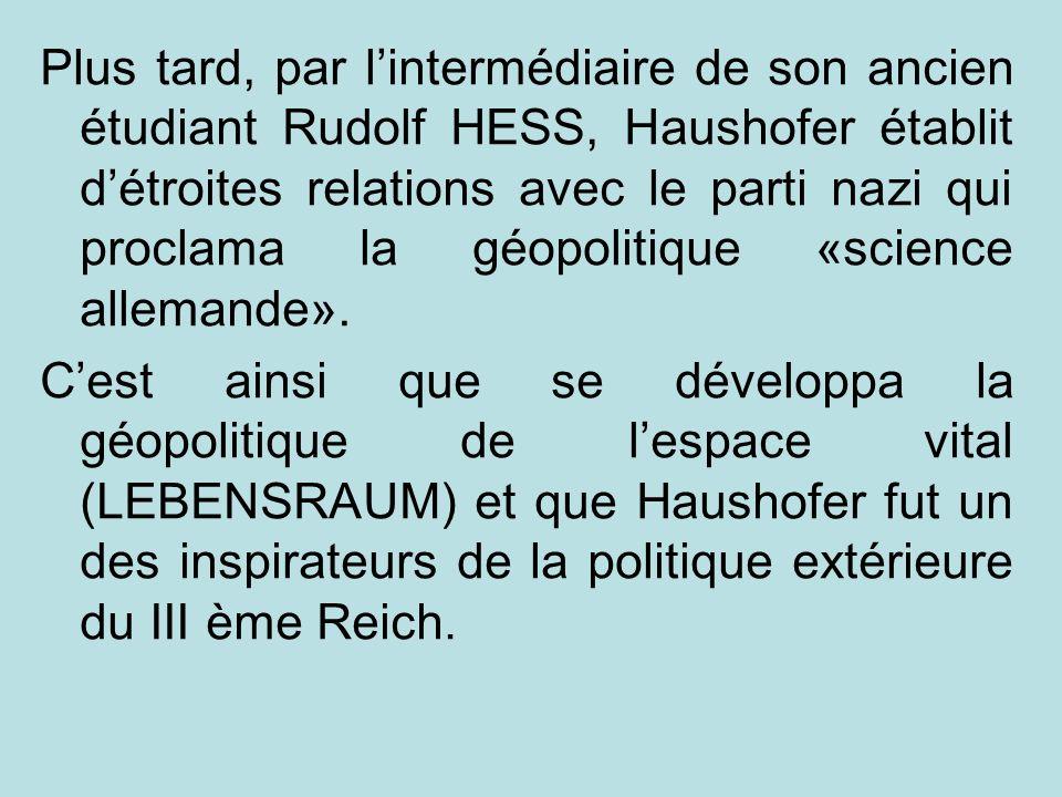 Plus tard, par l'intermédiaire de son ancien étudiant Rudolf HESS, Haushofer établit d'étroites relations avec le parti nazi qui proclama la géopolitique «science allemande».