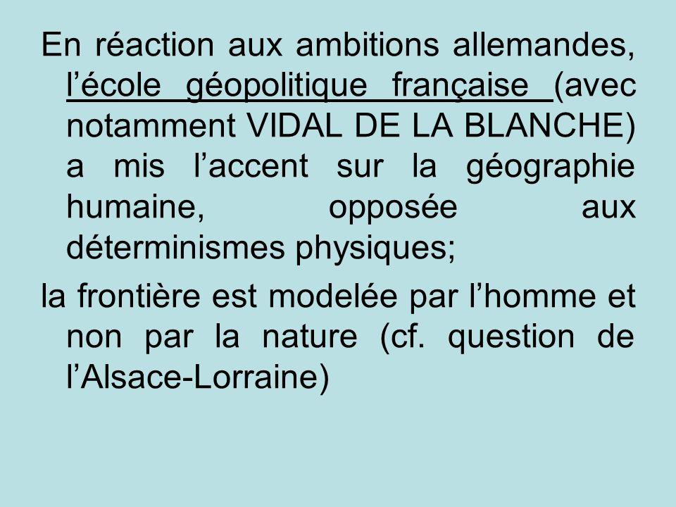 En réaction aux ambitions allemandes, l'école géopolitique française (avec notamment VIDAL DE LA BLANCHE) a mis l'accent sur la géographie humaine, opposée aux déterminismes physiques;