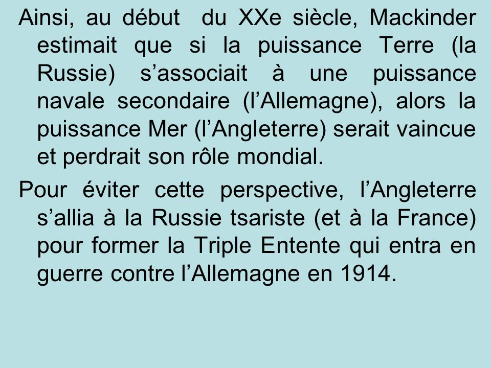 Ainsi, au début du XXe siècle, Mackinder estimait que si la puissance Terre (la Russie) s'associait à une puissance navale secondaire (l'Allemagne), alors la puissance Mer (l'Angleterre) serait vaincue et perdrait son rôle mondial.