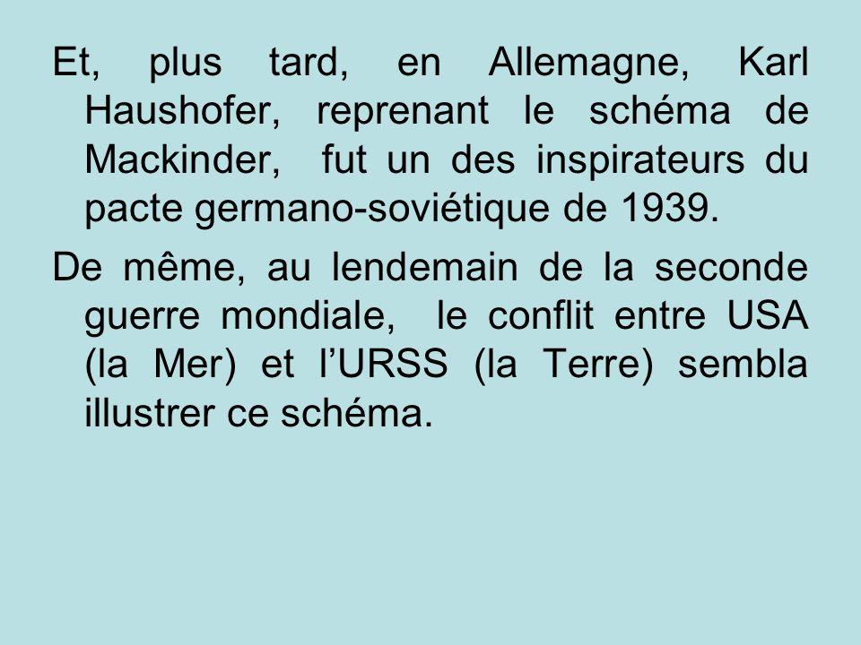 Et, plus tard, en Allemagne, Karl Haushofer, reprenant le schéma de Mackinder, fut un des inspirateurs du pacte germano-soviétique de 1939.