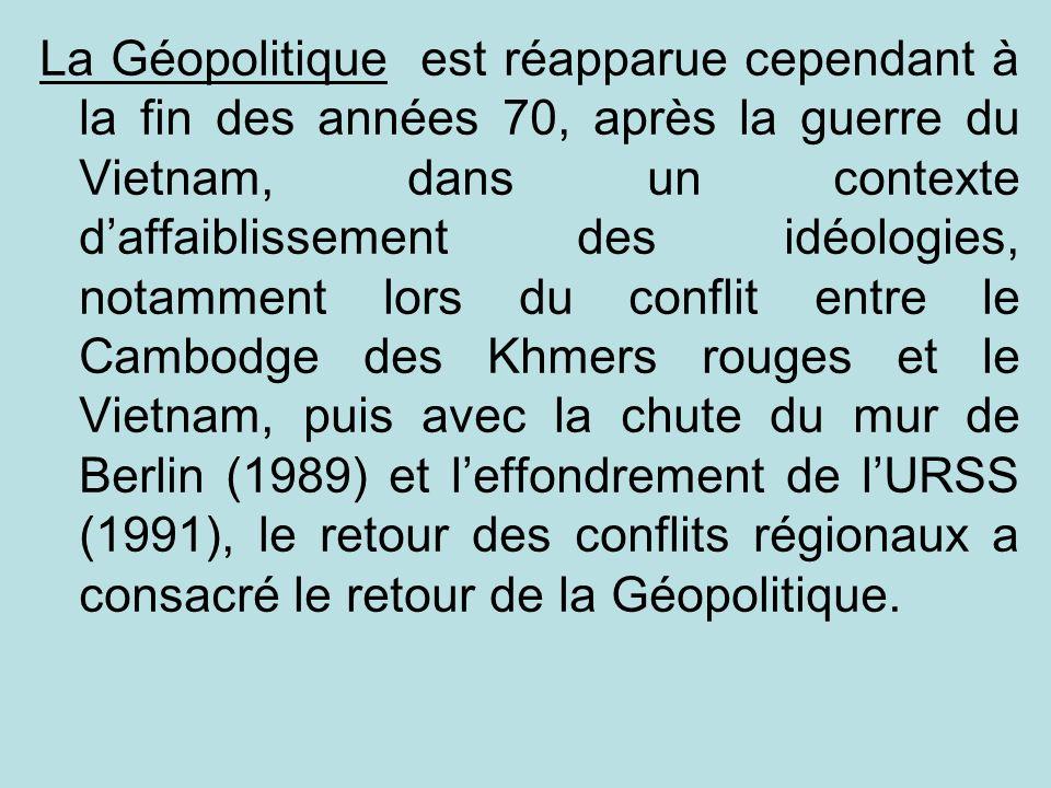 La Géopolitique est réapparue cependant à la fin des années 70, après la guerre du Vietnam, dans un contexte d'affaiblissement des idéologies, notamment lors du conflit entre le Cambodge des Khmers rouges et le Vietnam, puis avec la chute du mur de Berlin (1989) et l'effondrement de l'URSS (1991), le retour des conflits régionaux a consacré le retour de la Géopolitique.