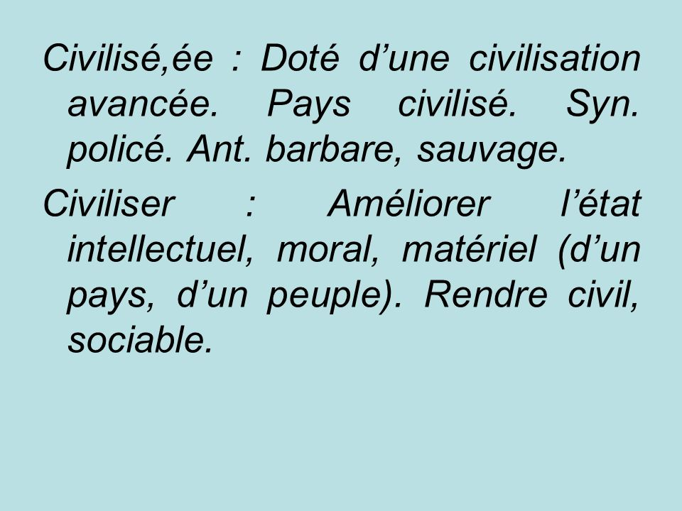 Civilisé,ée : Doté d'une civilisation avancée. Pays civilisé. Syn
