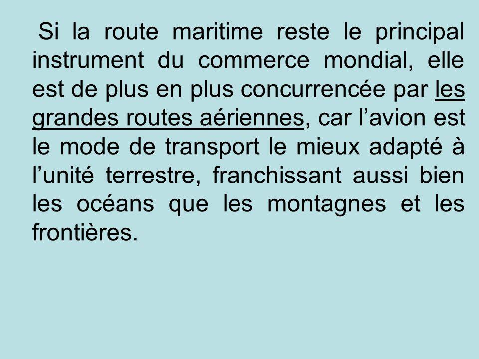 Si la route maritime reste le principal instrument du commerce mondial, elle est de plus en plus concurrencée par les grandes routes aériennes, car l'avion est le mode de transport le mieux adapté à l'unité terrestre, franchissant aussi bien les océans que les montagnes et les frontières.
