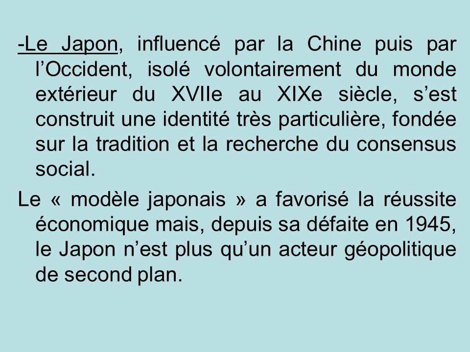 -Le Japon, influencé par la Chine puis par l'Occident, isolé volontairement du monde extérieur du XVIIe au XIXe siècle, s'est construit une identité très particulière, fondée sur la tradition et la recherche du consensus social.