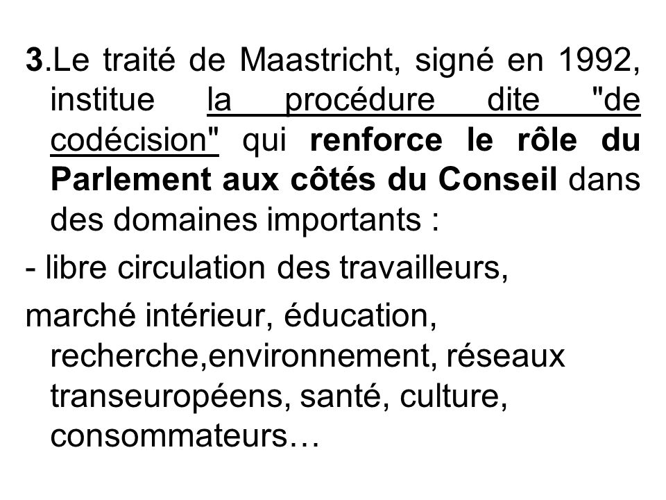 3.Le traité de Maastricht, signé en 1992, institue la procédure dite de codécision qui renforce le rôle du Parlement aux côtés du Conseil dans des domaines importants :