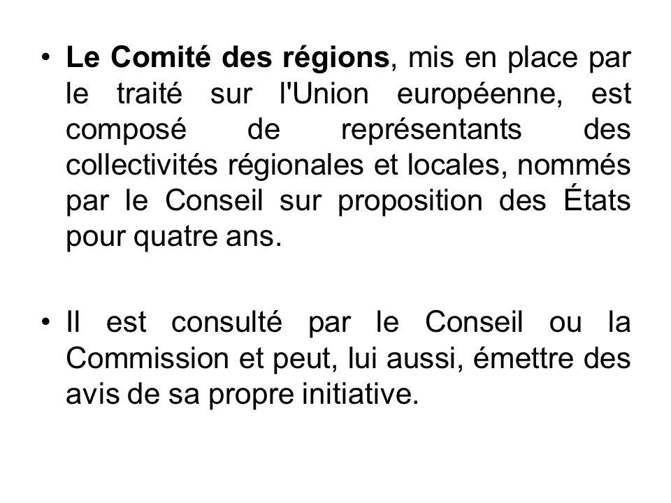 Le Comité des régions, mis en place par le traité sur l Union européenne, est composé de représentants des collectivités régionales et locales, nommés par le Conseil sur proposition des États pour quatre ans.