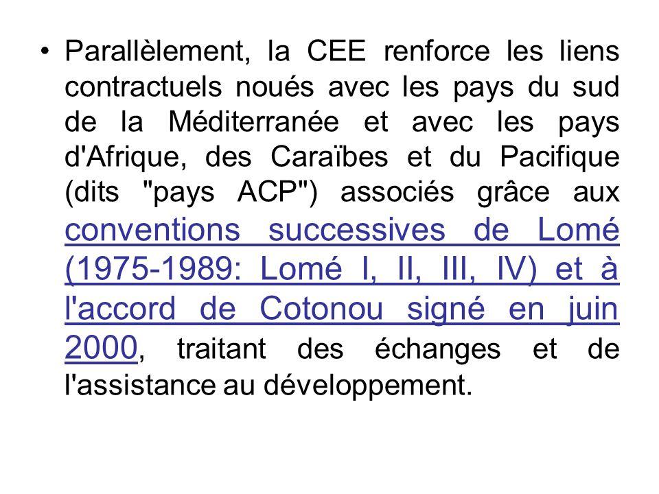 Parallèlement, la CEE renforce les liens contractuels noués avec les pays du sud de la Méditerranée et avec les pays d Afrique, des Caraïbes et du Pacifique (dits pays ACP ) associés grâce aux conventions successives de Lomé (1975-1989: Lomé I, II, III, IV) et à l accord de Cotonou signé en juin 2000, traitant des échanges et de l assistance au développement.